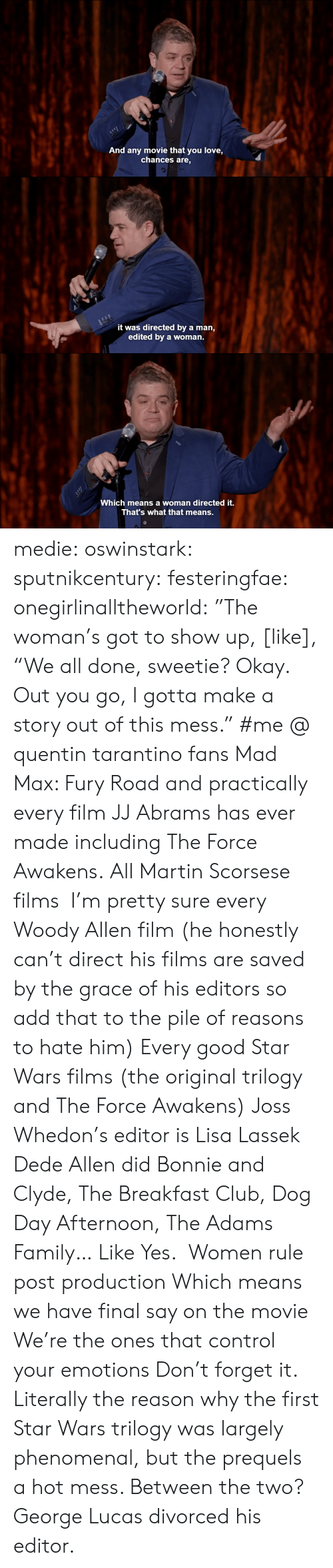 "Dog Day: And any movie that you love,  chances are,   it was directed by a man,  edited by a woman.   c-  Which means a woman directed it.  That's what that means. medie:   oswinstark:  sputnikcentury:  festeringfae:  onegirlinalltheworld:  ""The woman's got to show up, [like], ""We all done, sweetie? Okay. Out you go, I gotta make a story out of this mess.""  #me @ quentin tarantino fans  Mad Max: Fury Road and practically every film JJ Abrams has ever made including The Force Awakens.  All Martin Scorsese films  I'm pretty sure every Woody Allen film (he honestly can't direct his films are saved by the grace of his editors so add that to the pile of reasons to hate him) Every good Star Wars films (the original trilogy and The Force Awakens) Joss Whedon's editor is Lisa Lassek Dede Allen did Bonnie and Clyde, The Breakfast Club, Dog Day Afternoon, The Adams Family… Like Yes.  Women rule post production Which means we have final say on the movie We're the ones that control your emotions Don't forget it.  Literally the reason why the first Star Wars trilogy was largely phenomenal, but the prequels a hot mess.  Between the two? George Lucas divorced his editor."