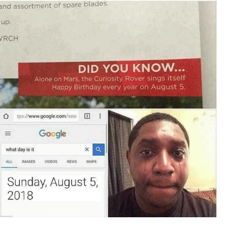 tps: and assortment of spare blades  up.  RCH  DID YOU KNOW..  Alone on Mars, the Curiosity Rover sings itself  Happy Birthday every year on August 5  O tps://www.google.com/se  Google  what day is it  ALL IMAGES VIDEOS NEWS MAPS  Sunday, August 5,  2018