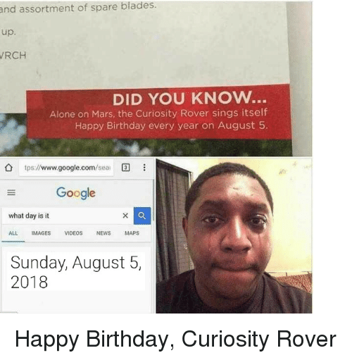 tps: and assortment of spare blades.  up.  RCH  DID YOU KNOW..  Alone on Mars, the Curiosity Rover sings itself  Happy Birthday every year on August 5  tps://www.google.com/ea  Google  what day is it  ALL IMAGES VIDEOS NEWS MAPS  Sunday, August 5,  2018 Happy Birthday, Curiosity Rover
