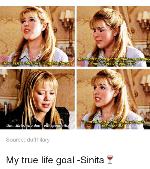 Lifes Goals: and can't even get an talian boy to  me a plate of Spaghetti  How is Lizzie McGuire living this fantasy  eat carbs an Italian boy bought  Um...Kate you don't eat spaghetti.  them for me  Source: duff hilary My true life goal -Sinita🍷