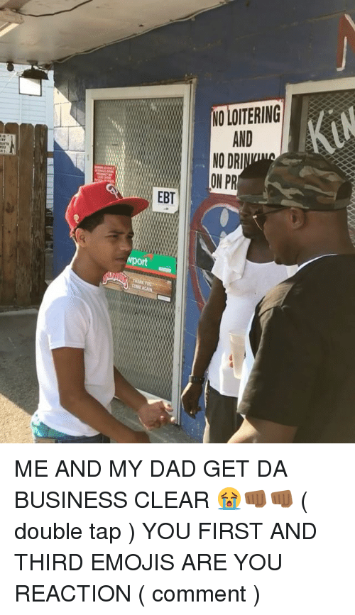 Dad, Memes, and Business: AND  EBT  port ME AND MY DAD GET DA BUSINESS CLEAR 😭👊🏾👊🏾 ( double tap ) YOU FIRST AND THIRD EMOJIS ARE YOU REACTION ( comment )