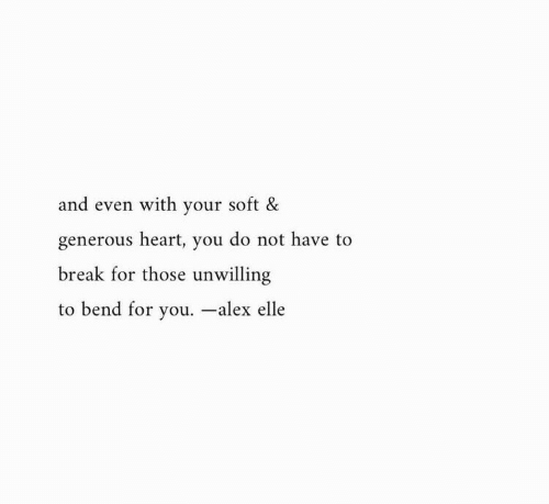 Heart You: and even with your soft &  generous heart, you do not have to  break for those unwilling  to bend for you. -alex elle