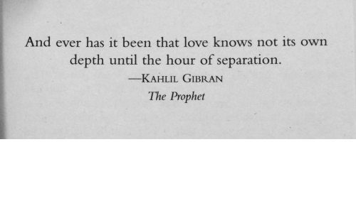 The Prophet: And ever has it been that love knows not its own  depth until the hour of separation  -KAHLIL GIBRAN  The Prophet