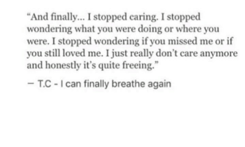 "Quite, You, and What: ""And finally. I stopped caring. I stopped  wondering what you were doing or where you  were. I stopped wondering if you missed me or if  you still loved me. I just really don't care anymore  and honestly it's quite freeing.""  T.C-Ican finally breathe again"