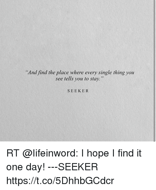 "Hope, Single, and One: ""And find the place where every single thing you  see tells you to stay.""  SEEKER  RT @lifeinword: I hope I find it  one day! ---SEEKER  https://t.co/5DhhbGCdcr"