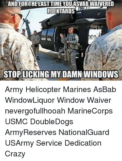 Crazy, Memes, and Windows: AND FORTHE LAST TIME YOUASVABWAIVERED  F KTARDS  STOPLICKING MY DAMN WINDOWS Army Helicopter Marines AsBab WindowLiquor Window Waiver nevergofullhooah MarineCorps USMC DoubleDogs ArmyReserves NationalGuard USArmy Service Dedication Crazy