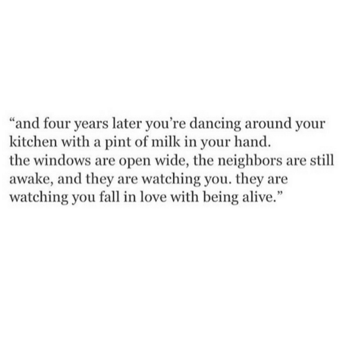 """Windows: """"and four years later you're dancing around your  kitchen with a pint of milk in your hand.  the windows are open wide, the neighbors are still  awake, and they are watching you. they are  watching you fall in love with being alive."""""""