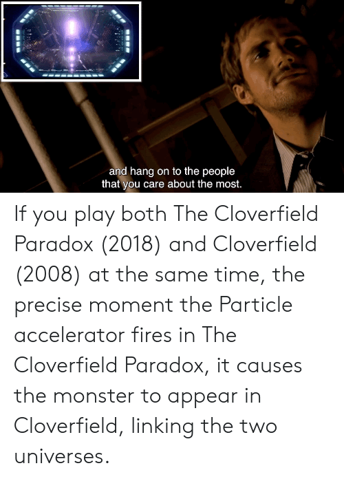 cloverfield: and hang on to the people  that you care about the most.  eo If you play both The Cloverfield Paradox (2018) and Cloverfield (2008) at the same time, the precise moment the Particle accelerator fires in The Cloverfield Paradox, it causes the monster to appear in Cloverfield, linking the two universes.