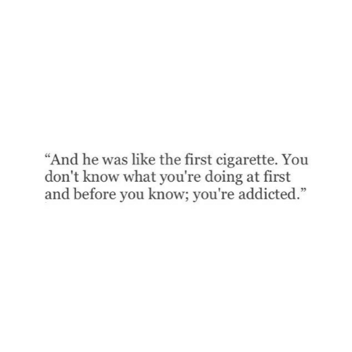 "Addicted, Cigarette, and First: ""And he was like the first cigarette. Yoiu  don't know what you're doing at first  and before you know; you're addicted.""  05"