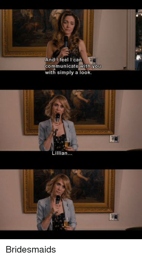 Bridesmaids: And I feel I can  communicate with you  with simply a look  Lillian Bridesmaids