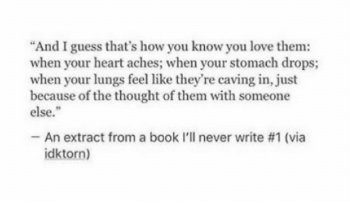 """Love Them: """"And I guess that's how you know you love them:  when your heart aches; when your stomach drops;  when your lungs feel like they're caving in, just  because of the thought of them with someone  else.""""  -An extract from a book l'll never write #1 (via  idktorn)"""