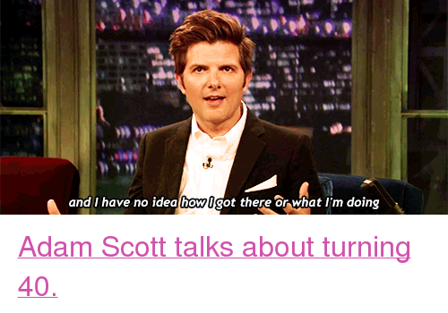 """Adam Scott: and I have no idea lhowlgot there or what I'm doing <p><a href=""""http://www.youtube.com/watch?v=s3_FTtlEVrQ&amp;list=UU8-Th83bH_thdKZDJCrn88g&amp;index=3"""" target=""""_blank"""">Adam Scott talks about turning 40.</a></p>"""