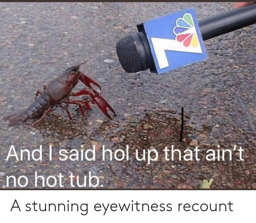 Hol Up, Hot, and Hot Tub: And I said hol up that ain't  no hot tub: A stunning eyewitness recount