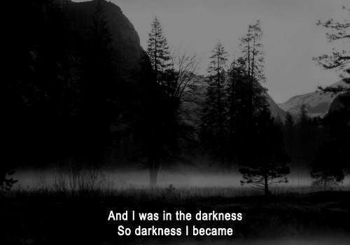 the darkness: And I was in the darkness  So darkness I became