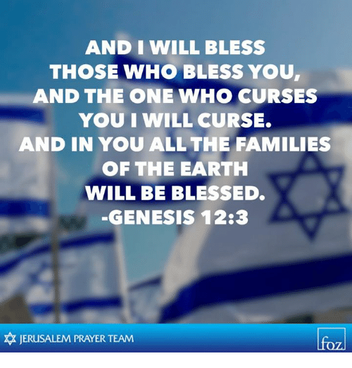Blessed, Memes, and Earth: AND I WILL BLESS  THOSE WHO BLESS YOU  AND THE ONE WHO CURSES  YOU IWILL CURSE.  AND IN YOU ALL THE FAMILIES  OF THE EARTH  WILL BE BLESSED.  GENESIS 12:3  JERUSALEM PRAYER TEAM