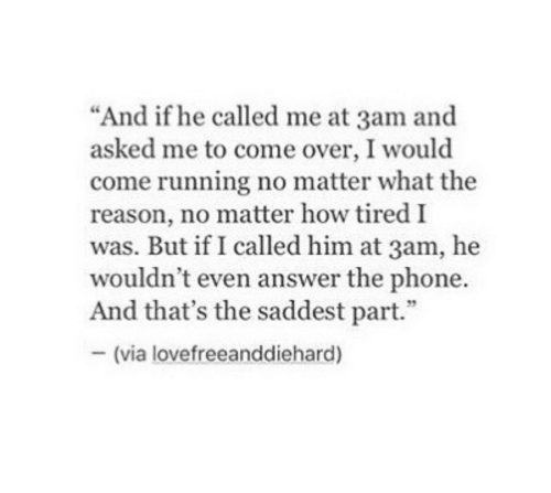 """Come Over, Phone, and Reason: """"And if he called me at 3am and  asked me to come over, I would  come running no matter what the  reason, no matter how tired I  was. But if I called him at 3am, he  wouldn't even answer the phone.  And that's the saddest part.""""  -(via lovefreeanddiehard)"""