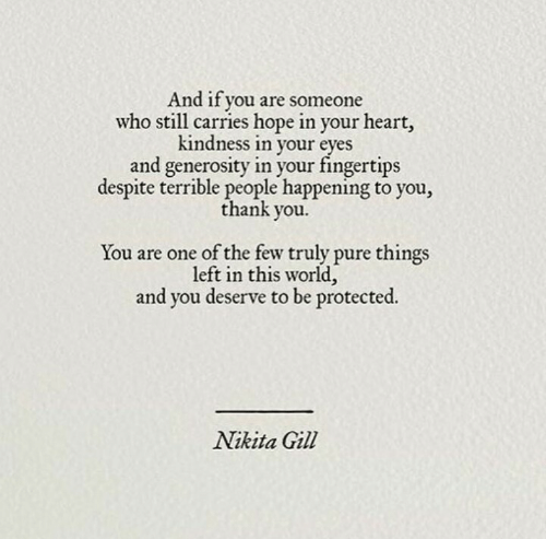 nikita: And if you are someone  who still carries hope in your heart,  kindness in your  eves  and generosity in your fingertips  despite terrible people happening to you,  thank you  You are one of the few truly pure things  left in this world,  and you deserve to be protected  Nikita Gill