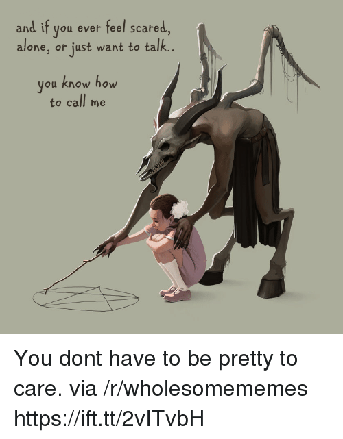 Being Alone, How To, and How: and if you ever feel scared,  alone, or just want to talk..  you know how  to call me You dont have to be pretty to care. via /r/wholesomememes https://ift.tt/2vITvbH