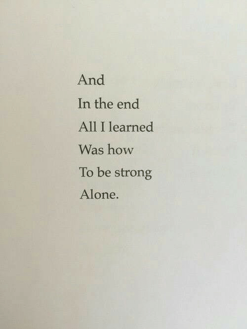 Being Alone, How To, and Strong: And  In the end  All I learned  Was how  To be strong  Alone