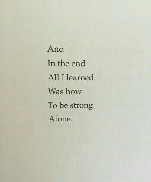 in the end: And  In the end  All I learned  Was how  To be strong  Alone.