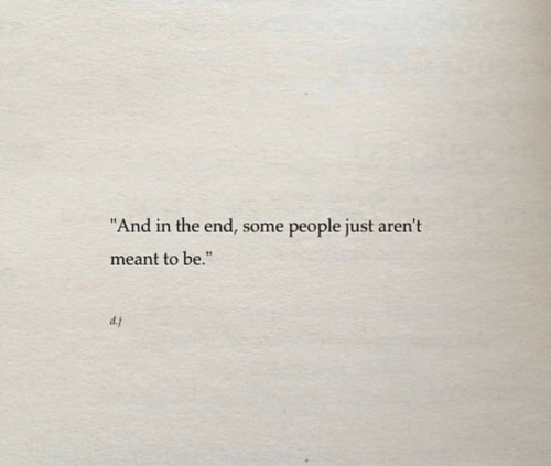 "In the End, People, and The End: ""And in the end, some  people just aren't  meant to be.""  dj"