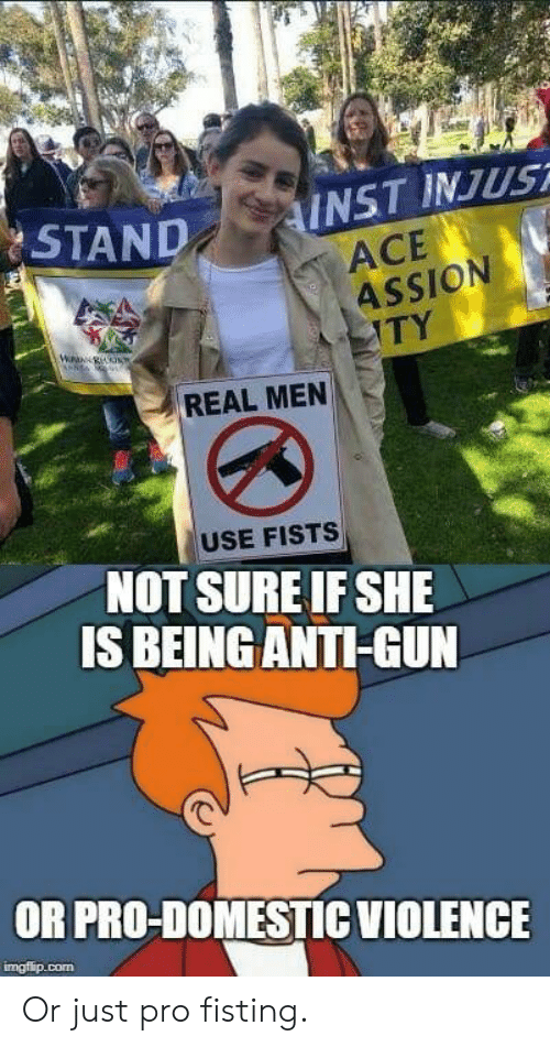 Fisting: AND INST INJUST  ACE  ASSION  TY  REAL MEN  USE FISTS  NOT SURE IF SHE  IS BEING ANTI-GUN  OR PRO-DOMESTICVIOLENCE  imgfip.com Or just pro fisting.