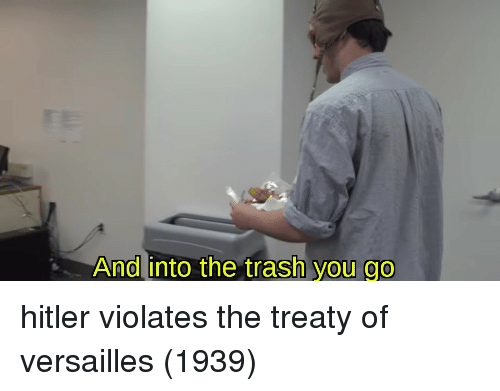 Trash, Hitler, and Versailles: And into the trash  you go hitler violates the treaty of versailles (1939)