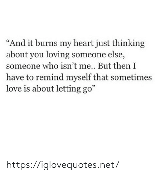 """Love Is: """"And it burns my heart just thinking  about you loving someone else,  someone who isn't me.. But then I  have to remind myself that sometimes  love is about letting go"""" https://iglovequotes.net/"""
