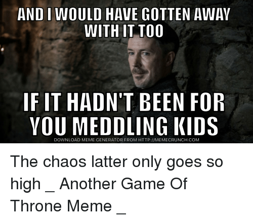 Thrones Meme: AND IWOULD HAVE GOTTEN AWAY  WITH IT TOO  IF IT HADN'T BEEN FOR  YOU MEDDLING KIDS  DOWNLOAD MEME GENERATOR FROM HTTP://MEMECRUNCH.COM The chaos latter only goes so high _ Another Game Of Throne Meme _