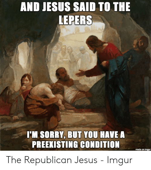 Jesus Imgur: AND JESUS SAID TO THE  LEPERS  I'M SORRY, BUT YOU HAVE A  PREEKISTING CONDITION  made on imgur