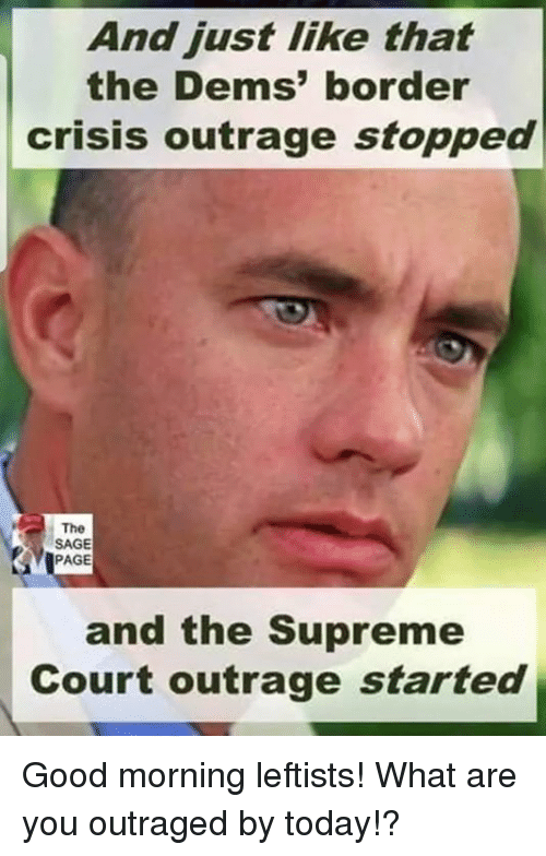 Sage: And just like that  the Dems' border  crisis outrage stopped  The  SAGE  PAGE  and the Supreme  Court outrage started Good morning leftists! What are you outraged by today!?