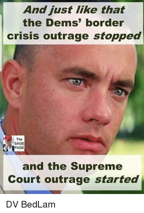 Sage: And just like that  the Dems' border  crisis outrage stopped  The  SAGE  PAGE  and the Supreme  Court outrage started DV BedLam