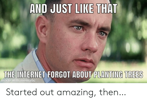 Internet, Trees, and Amazing: AND JUST LIKE THAT  THE INTERNET FORGOT ABOUT PLANTING TREES  made with mematic Started out amazing, then…