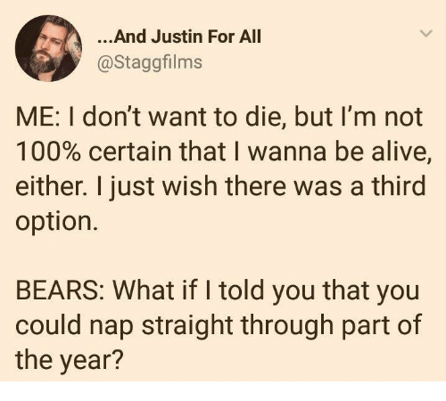 Alive, Anaconda, and Dank: ...And Justin For All  @Staggfilms  ME: I don't want to die, but l'm not  100% certain that I wanna be alive,  either. I just wish there was a third  option.  BEARS: What if I told you that you  could nap straight through part of  the year?