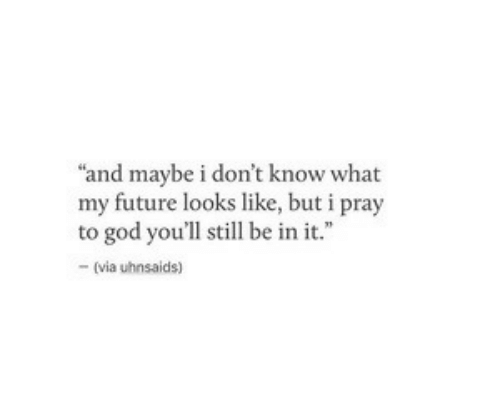 "Future, God, and Via: ""and maybe i don't know what  my future looks like, but i pray  to god you'll still be in it.""  -(via uhnsaids)"