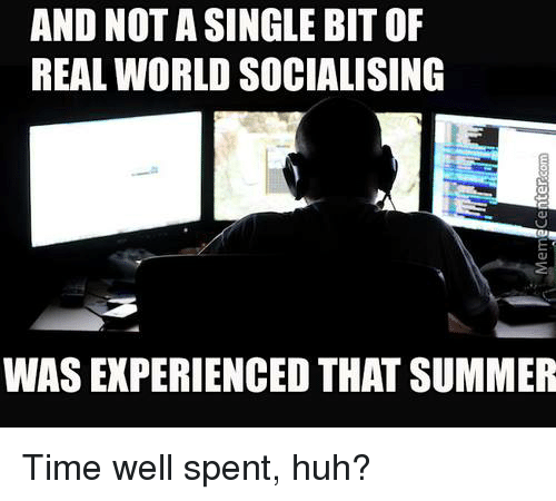 Memes, 🤖, and Real World: AND NOT A SINGLE BIT OF  REAL WORLD SOCIALISING  WAS EXPERIENCED THAT SUMMER Time well spent, huh?
