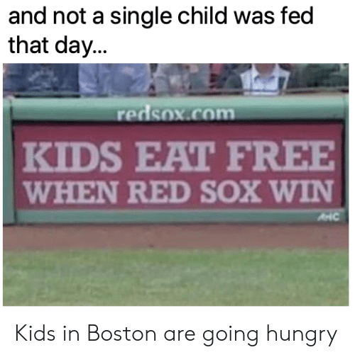 Red Sox: and not a single child was fed  that day...  redsox.com  KIDS EAT FREE  WHEN RED SOX WIN Kids in Boston are going hungry