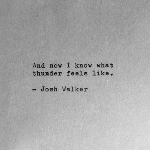 Thunder, Walker, and Now: And now I know what  thunder feels like.  - Josh Walker