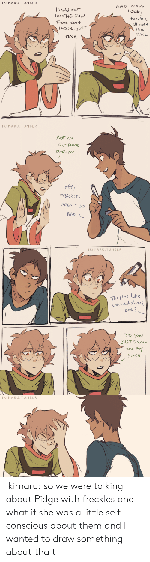 Bad, Target, and Tumblr: AND NOW  IKIMARU.TUMBLR  Look  they'ne  all ovew  the  place  ONE   KIMARU.TUMBLR  NOT AN  Heti  FnekLEs  BAD -   KIMARU.TUMBLR  Thet ne like  see?  DID You  JUST DRAN  ON My  FACE   KIMARU.TUMBLR ikimaru: so we were talking about Pidge with freckles and what if she was a little self conscious about them and I wanted to draw something about tha t