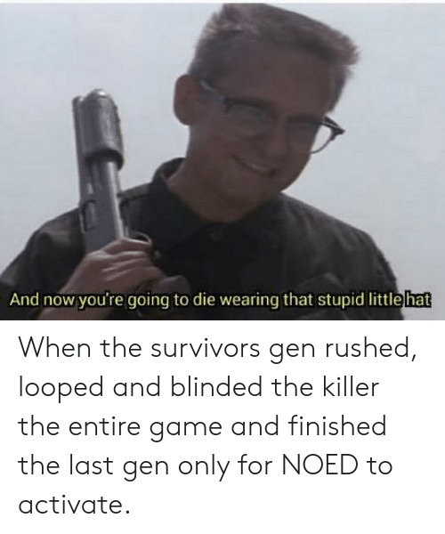 Game, Survivors, and Now: And now you're going to die wearing that stupid littlehat When the survivors gen rushed, looped and blinded the killer the entire game and finished the last gen only for NOED to activate.