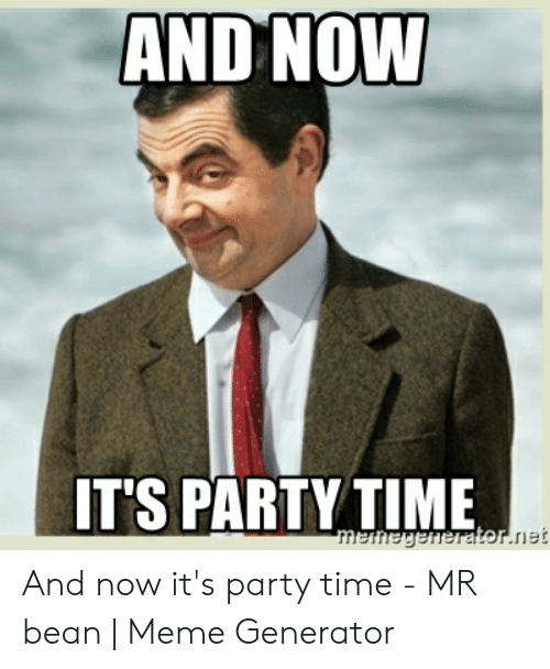 And Noww T S Party Time And Now It S Party Time Mr Bean Meme Generator Meme On Awwmemes Com