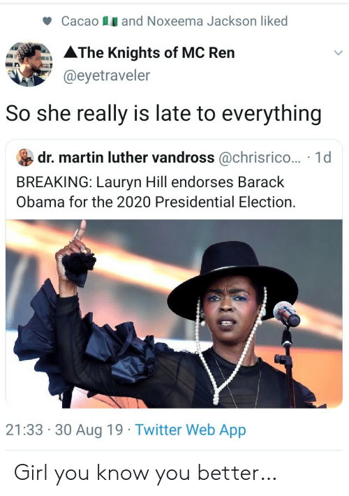 barack: and Noxeema Jackson liked  Cacao  AThe Knights of MC Ren  @eyetraveler  So she really is late to everything  dr. martin luther vandross @chrisrico... 1d  BREAKING: Lauryn Hill endorses Barack  Obama for the 2020 Presidential Election.  21:33 30 Aug 19 Twitter Web App Girl you know you better…