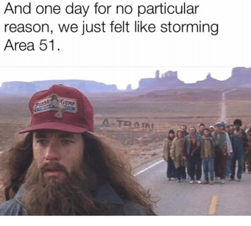 Train, Reason, and Area 51: And one day for no particular  reason, we just felt like storming  Area 51.  GUMP  A-TRAIN