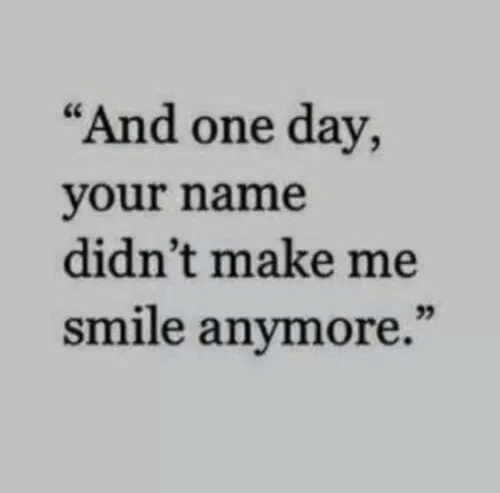 """Smile, One, and One Day: """"And one day,  your name  didn't make me  smile anymore."""""""