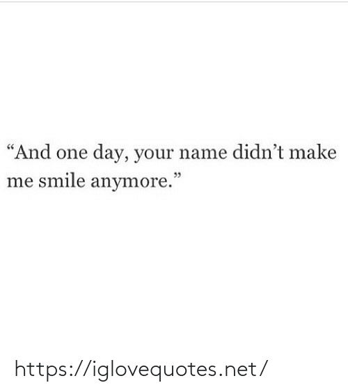 """your name: """"And one day, your name didn't make  me smile anymore."""" https://iglovequotes.net/"""