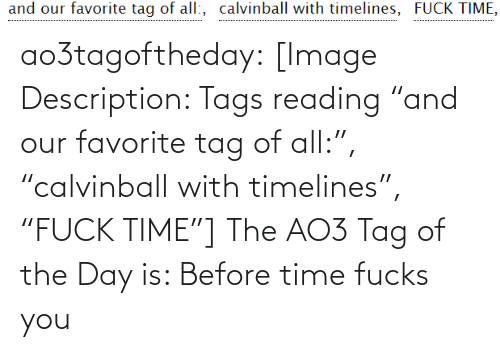 "Of The Day: and our favorite tag of all:, calvinball with timelines, FUCK TIME, ao3tagoftheday:  [Image Description: Tags reading ""and our favorite tag of all:"", ""calvinball with timelines"", ""FUCK TIME""]  The AO3 Tag of the Day is: Before time fucks you"
