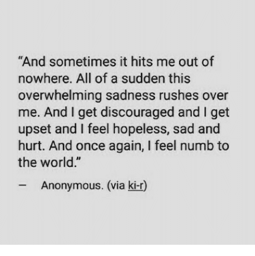 """Anonymous, World, and Sad: And sometimes it hits me out of  nowhere. All of a sudden this  overwhelming sadness rushes over  me. And I get discouraged and I get  upset and I feel hopeless, sad and  hurt. And once again, I feel numb to  the world.""""  Anonymous. (via ki-r)"""