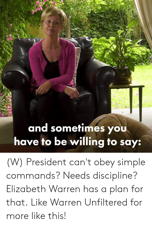Elizabeth Warren, Simple, and Obey: and sometimes you  have to be willing to say: (W) President can't obey simple commands? Needs discipline?  Elizabeth Warren has a plan for that.  Like Warren Unfiltered for more like this!