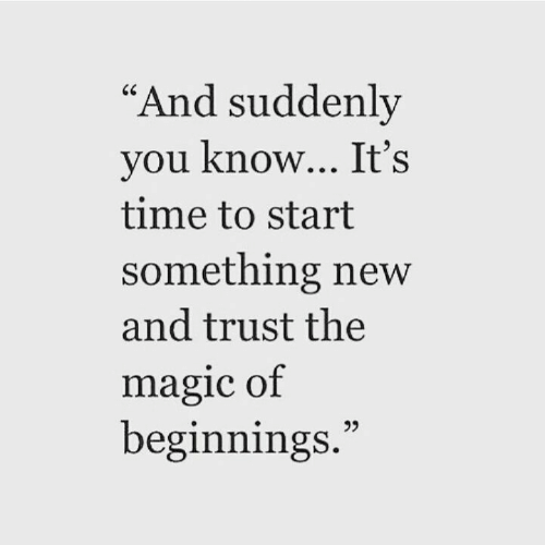 """Magic, Time, and New: """"And suddenly  you know... It's  time to start  something new  and trust the  magic of  beginnings."""