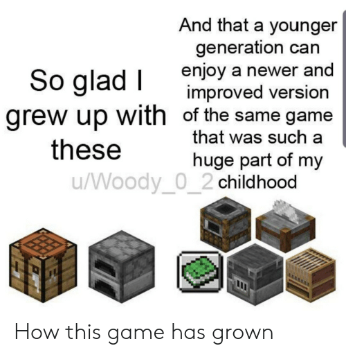 So Glad: And that a younger  generation can  enjoy a newer and  improved version  grew up with of the same game  that was such a  So glad I  these  huge part of my  /Woody_0_2 childhood How this game has grown